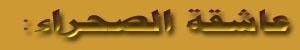 عاشقة الصحراء::مجلة نسائية عربية شاملة تعنى بقضايا المرأة العربية والأدب والثقافة والفن